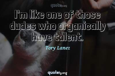 Photo Quote of I'm like one of those dudes who organically have talent.