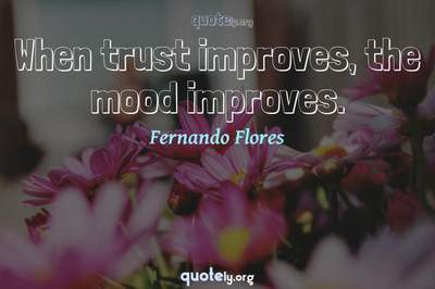 Photo Quote of When trust improves, the mood improves.