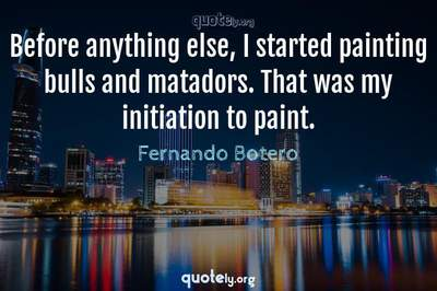 Photo Quote of Before anything else, I started painting bulls and matadors. That was my initiation to paint.