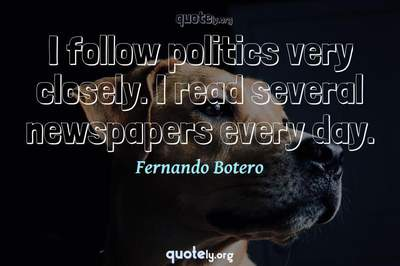 Photo Quote of I follow politics very closely. I read several newspapers every day.
