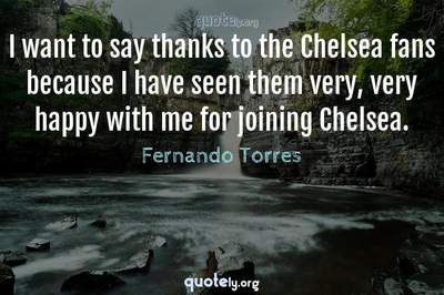 Photo Quote of I want to say thanks to the Chelsea fans because I have seen them very, very happy with me for joining Chelsea.