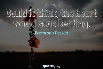 Photo Quote of Could it think, the heart would stop beating.