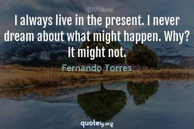 Photo Quote of I always live in the present. I never dream about what might happen. Why? It might not.
