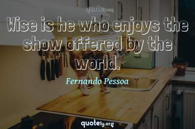Photo Quote of Wise is he who enjoys the show offered by the world.