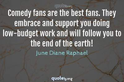 Photo Quote of Comedy fans are the best fans. They embrace and support you doing low-budget work and will follow you to the end of the earth!