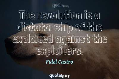 Photo Quote of The revolution is a dictatorship of the exploited against the exploiters.