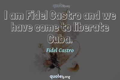 Photo Quote of I am Fidel Castro and we have come to liberate Cuba.