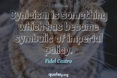 Photo Quote of Cynicism is something which has become symbolic of imperial policy.
