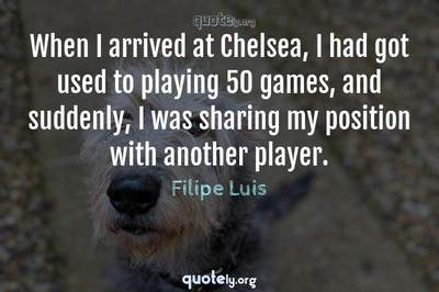 Photo Quote of When I arrived at Chelsea, I had got used to playing 50 games, and suddenly, I was sharing my position with another player.