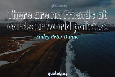 Photo Quote of There are no friends at cards or world politics.