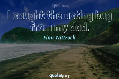 Photo Quote of I caught the acting bug from my dad.