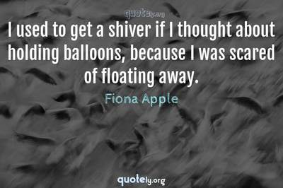Photo Quote of I used to get a shiver if I thought about holding balloons, because I was scared of floating away.