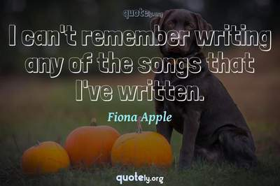 Photo Quote of I can't remember writing any of the songs that I've written.
