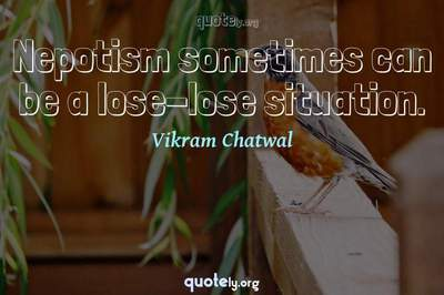 Photo Quote of Nepotism sometimes can be a lose-lose situation.
