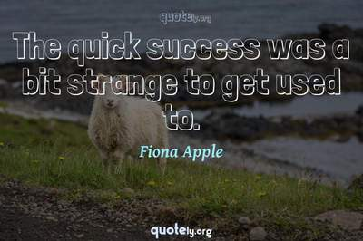 Photo Quote of The quick success was a bit strange to get used to.