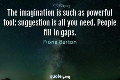 Photo Quote of The imagination is such as powerful tool: suggestion is all you need. People fill in gaps.