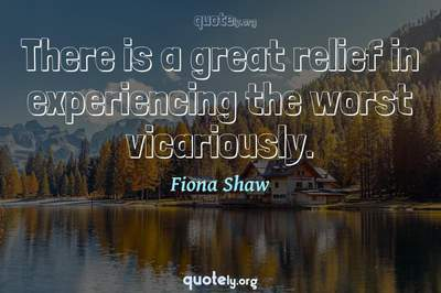 Photo Quote of There is a great relief in experiencing the worst vicariously.