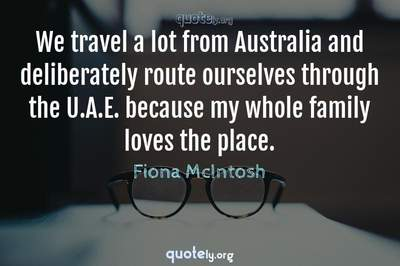 Photo Quote of We travel a lot from Australia and deliberately route ourselves through the U.A.E. because my whole family loves the place.