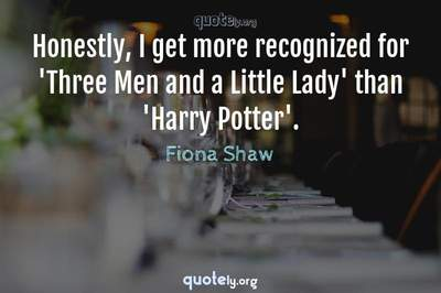 Photo Quote of Honestly, I get more recognized for 'Three Men and a Little Lady' than 'Harry Potter'.