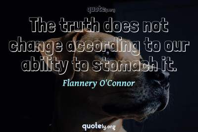 Photo Quote of The truth does not change according to our ability to stomach it.