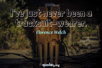 Photo Quote of I've just never been a tracksuit-wearer.