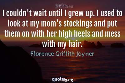 Photo Quote of I couldn't wait until I grew up. I used to look at my mom's stockings and put them on with her high heels and mess with my hair.