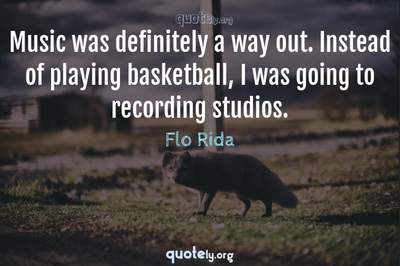 Photo Quote of Music was definitely a way out. Instead of playing basketball, I was going to recording studios.