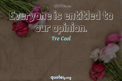 Photo Quote of Everyone is entitled to our opinion.