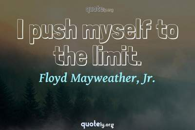 Photo Quote of I push myself to the limit.