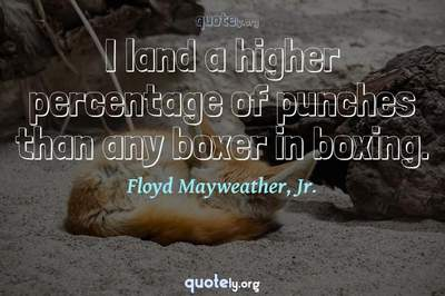 Photo Quote of I land a higher percentage of punches than any boxer in boxing.