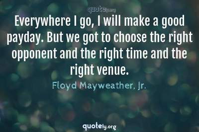 Photo Quote of Everywhere I go, I will make a good payday. But we got to choose the right opponent and the right time and the right venue.