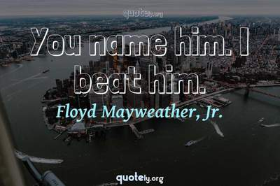 Photo Quote of You name him. I beat him.