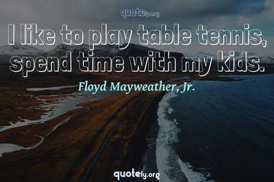 Photo Quote of I like to play table tennis, spend time with my kids.