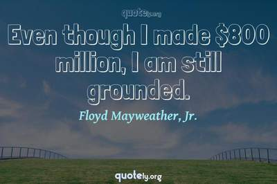 Photo Quote of Even though I made $800 million, I am still grounded.
