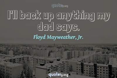 Photo Quote of I'll back up anything my dad says.