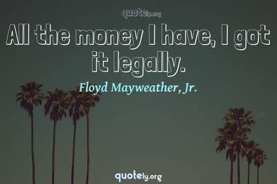 Photo Quote of All the money I have, I got it legally.