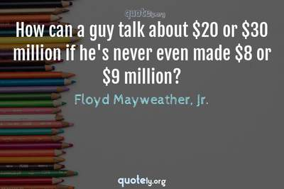 Photo Quote of How can a guy talk about $20 or $30 million if he's never even made $8 or $9 million?