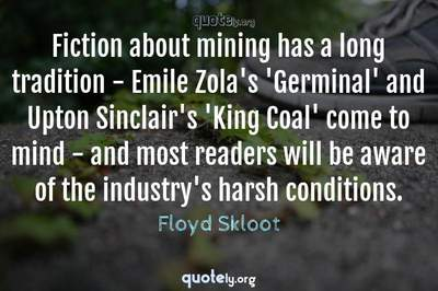 Photo Quote of Fiction about mining has a long tradition - Emile Zola's 'Germinal' and Upton Sinclair's 'King Coal' come to mind - and most readers will be aware of the industry's harsh conditions.