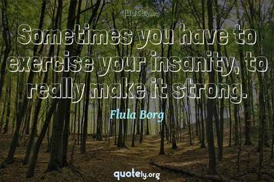 Photo Quote of Sometimes you have to exercise your insanity, to really make it strong.