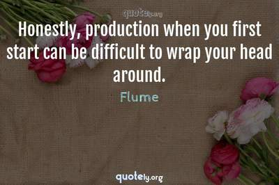 Photo Quote of Honestly, production when you first start can be difficult to wrap your head around.