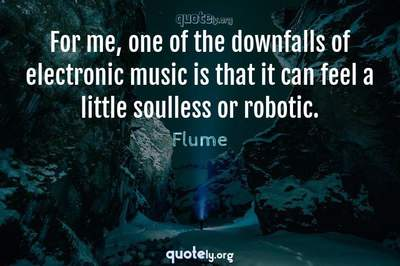 Photo Quote of For me, one of the downfalls of electronic music is that it can feel a little soulless or robotic.