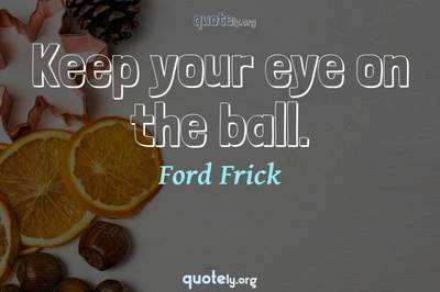 Photo Quote of Keep your eye on the ball.