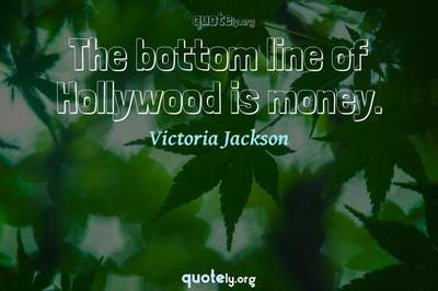 Photo Quote of The bottom line of Hollywood is money.