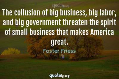 Photo Quote of The collusion of big business, big labor, and big government threaten the spirit of small business that makes America great.
