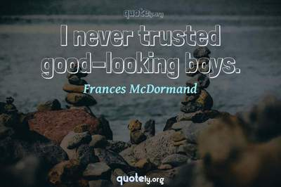 Photo Quote of I never trusted good-looking boys.