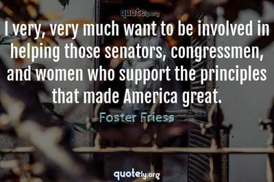 Photo Quote of I very, very much want to be involved in helping those senators, congressmen, and women who support the principles that made America great.