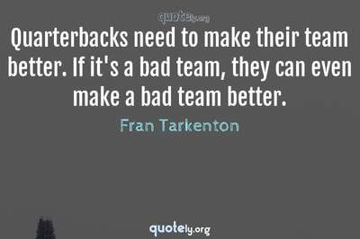 Photo Quote of Quarterbacks need to make their team better. If it's a bad team, they can even make a bad team better.
