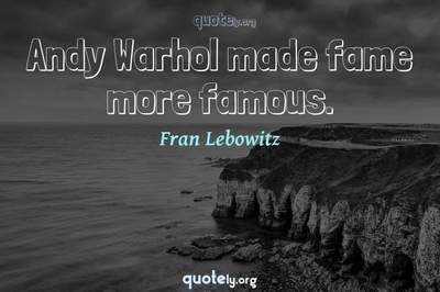 Photo Quote of Andy Warhol made fame more famous.