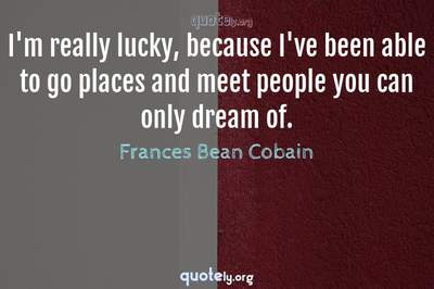 Photo Quote of I'm really lucky, because I've been able to go places and meet people you can only dream of.