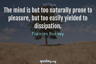 Photo Quote of The mind is but too naturally prone to pleasure, but too easily yielded to dissipation.